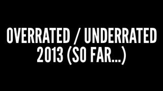 Overrated / Underrated: 2013 (So far...)