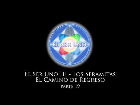 El Ser Uno III - Los Seramitas El Camino de Regreso - Parte 19 Videos De Viajes