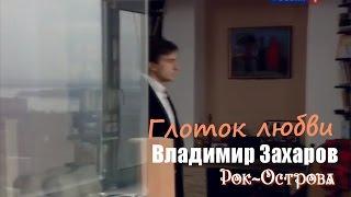 Владимир Захаров (Рок-Острова) - Глоток любви