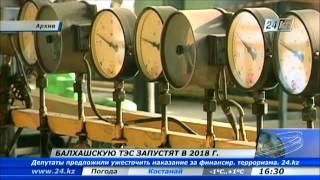 Балхашскую ТЭС запустят в 2018 году(Депутаты нижней палаты Парламента одобрили ратификацию соглашения между Правительствами Казахстана и..., 2013-03-13T11:09:58.000Z)