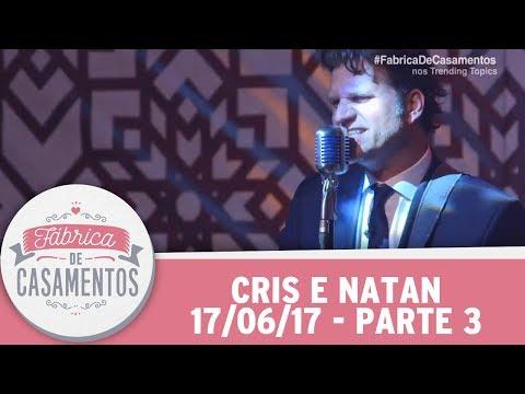 Fábrica De Casamentos | Cris E Natan | Parte 3 (17/06/17)