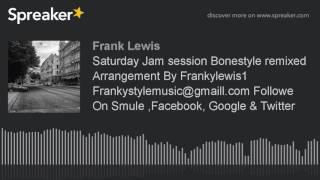 Saturday Jam session Bonestyle remixed Arrangement By Frankylewis1 Frankystylemusic@gmaill.com Follo