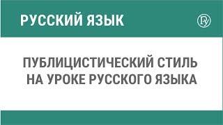 Публицистический стиль на уроке русского языка