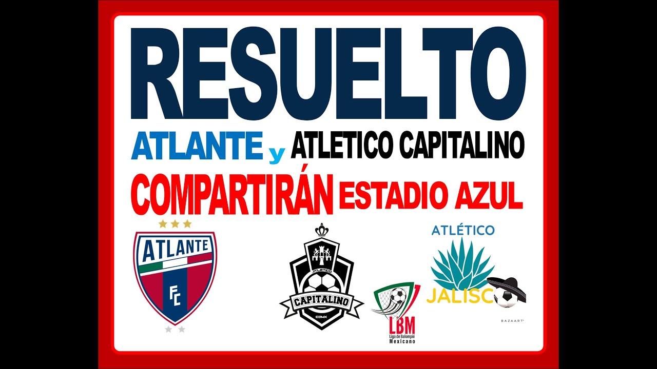 Resuelto Atlante Y Atletico Capitalino Compartiran El Estadio Azul Liga Balompie Mexicano Lbm Mx Youtube