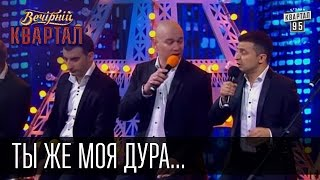 Ты же моя дура... Финальная песня   Вечерний Квартал 23.05.2015