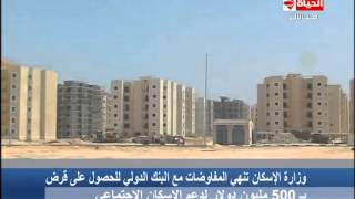 الحياة الآن - وزارة الإسكان تنهى المفاوضات مع البنك الدولى للحصول على قرض بـ500 مليون دولار