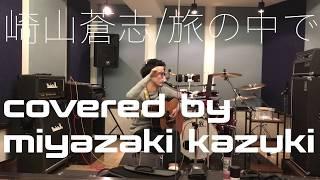 [旅の中で]−崎山蒼志(covered by miyazaki kazuki)