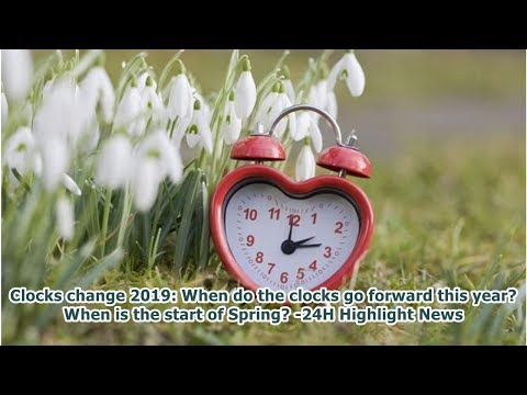 Clocks change 2019: When do the clocks go forward this year? When is the start of Spring? -24H Hi...