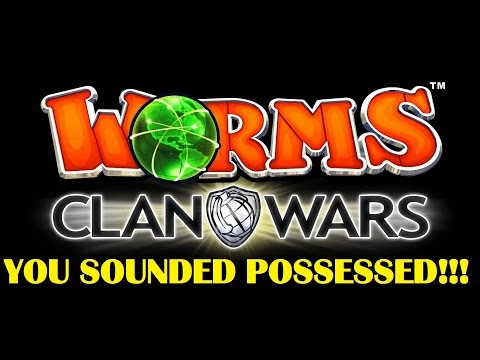 Worms Clan Wars   YOU SOUNDED POSSESSED!!  