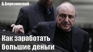 Как заработать большие деньги  Борис Березовский