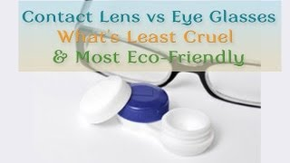 Contact Lens vs Eye Glasses - What's Least Cruel & Most Eco-Friendly