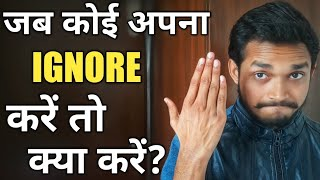 जब कोई इग्नोर करे तो क्या करे - What to do when someone ignores you!