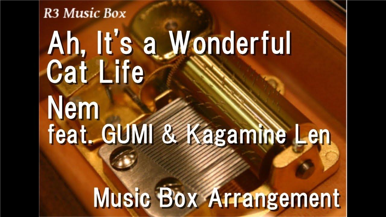 Ah It 39 S A Wonderful Cat Life Nem Feat Gumi Kagamine Len Music Box Youtube