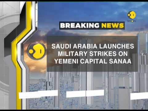 Breaking News: Saudi Arabia launches military strikes on Yemeni capital Sanaa