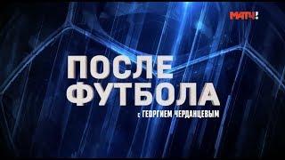 «После футбола с Георгием Черданцевым». Выпуск от 25.11.2018