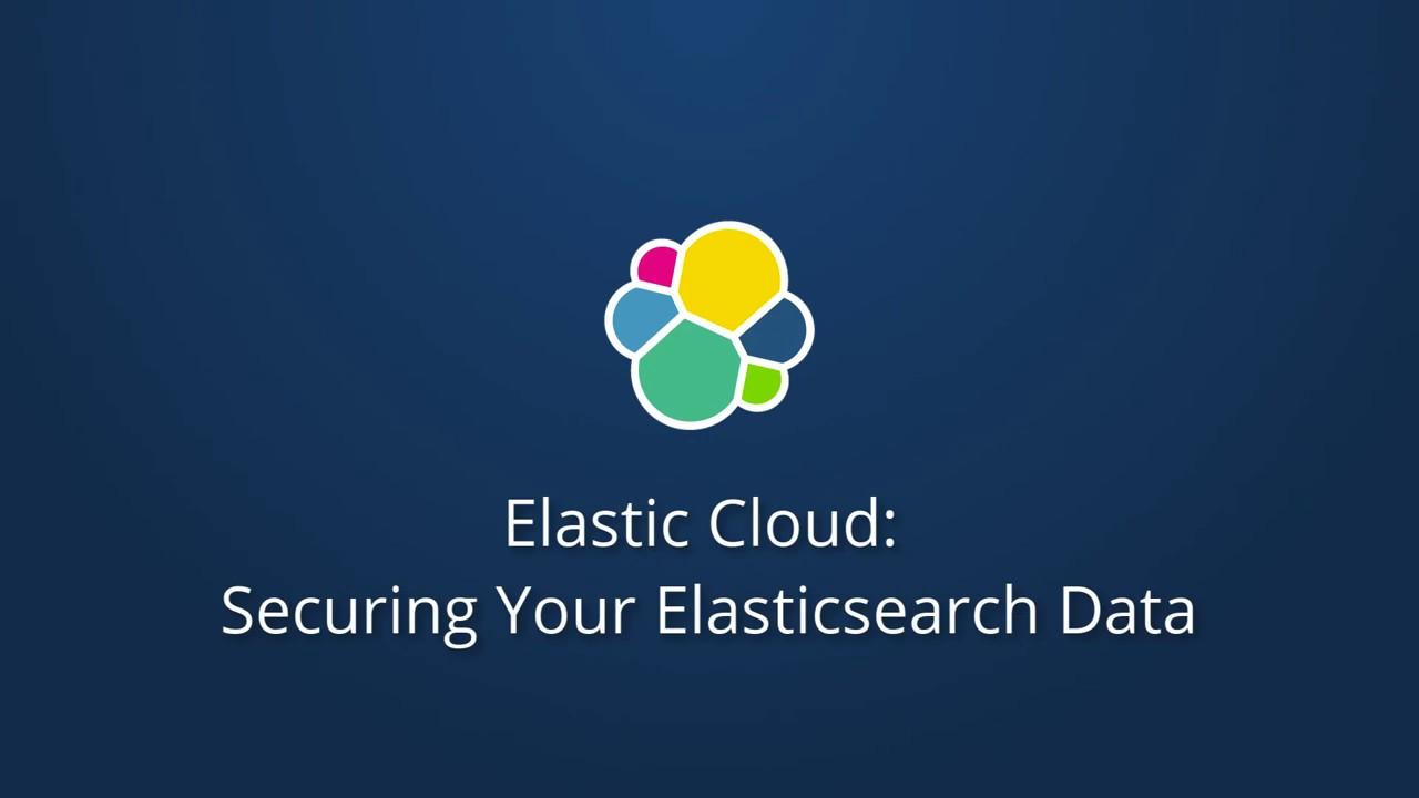 Securing Your Elasticsearch Data in Elastic Cloud