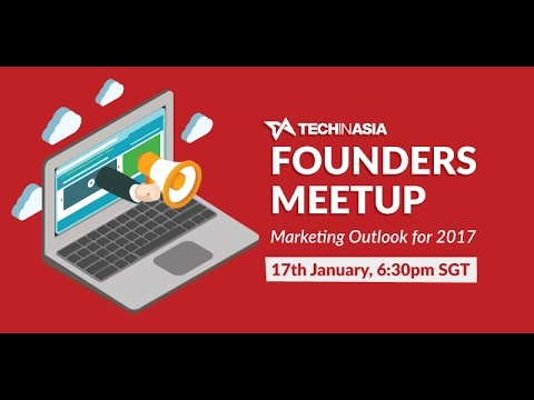 Tech in Asia Founders Meetup: Marketing Outlook for 2017