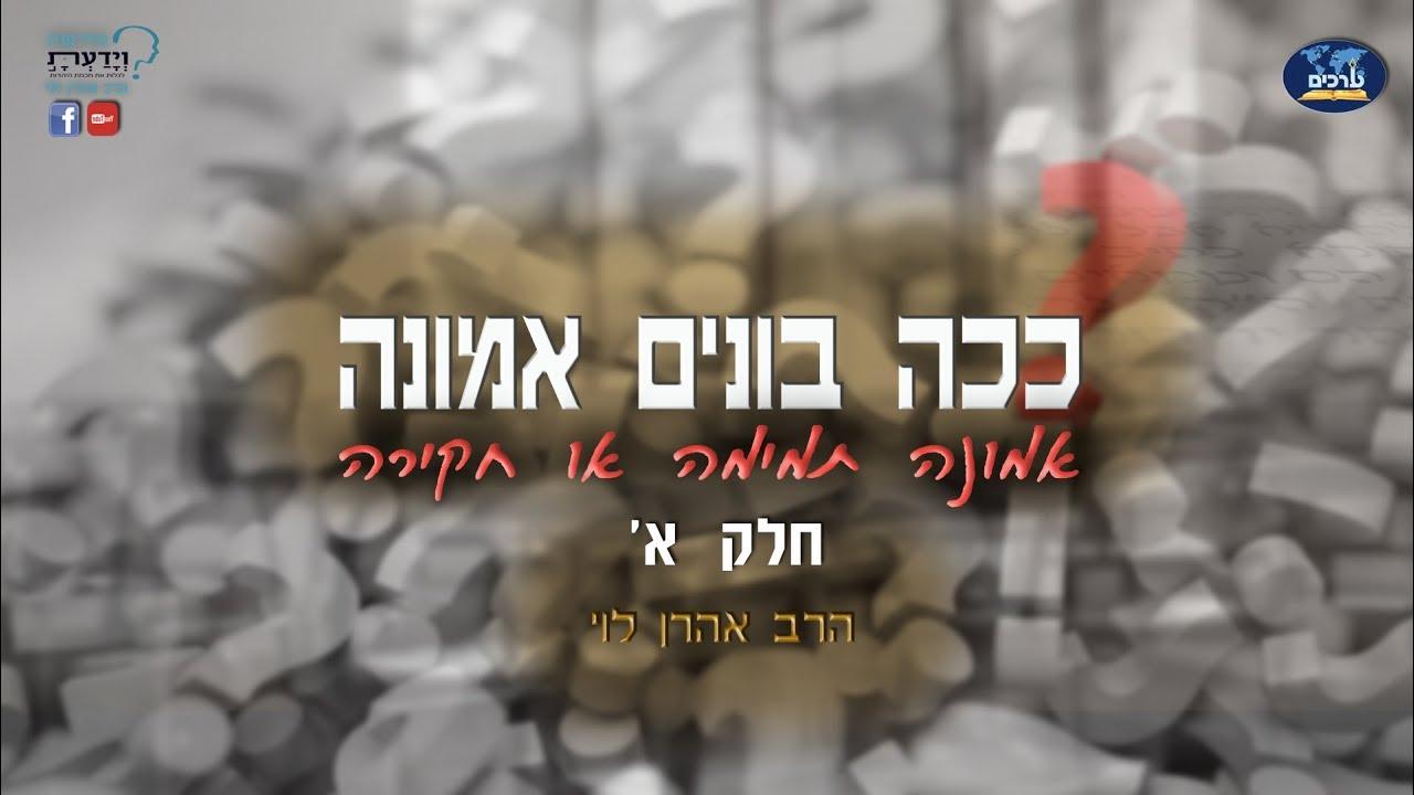 ככה בונים אמונה - חלק א' - הרב אהרן לוי