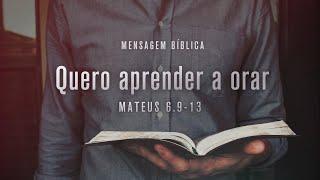Mateus 6.9-13 - Quero aprender a orar | Pr. Diego Werner