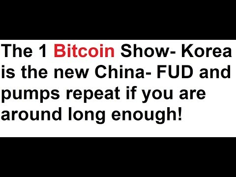 The 1 Bitcoin Show- Korea is the new China- FUD and pumps repeat if you are around long enough!