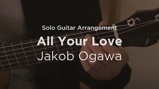 'All Your Love' by Jakob Ogawa | Solo guitar arrangement / cover
