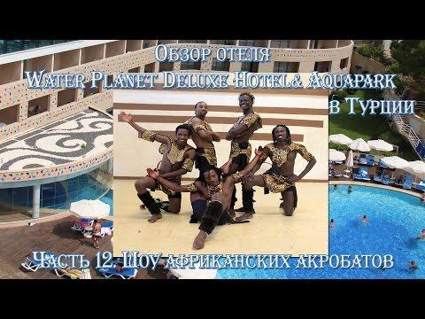 Часть 12. Шоу африканских акробатов Обзор отеля Water Planet Deluxe Hotel Aquapark в Турции