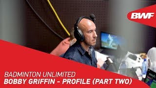 Badminton Unlimited | Bobby Griffin - PROFILE (PART TWO) | BWF 2020