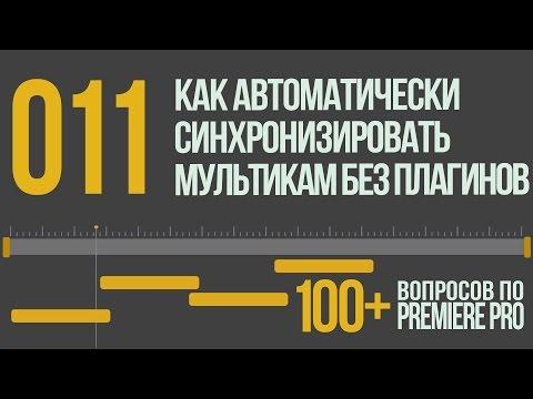 Premiere 100+. 011 Как Автоматически Синхронизировать Мультикамерную Съемку Без Плагинов.