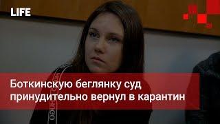 Боткинскую беглянку суд принудительно вернул в карантин