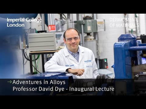 Professor David Dye Inaugural Lecture : Adventures in Alloys