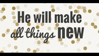 He Will Make All Things New!