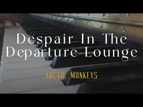 Despair In The Departure Lounge - Arctic Monkeys (Piano Cover)