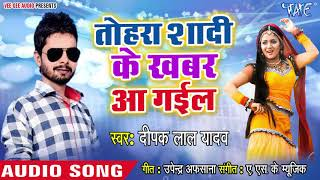 Deepak Lal Yadav का सबसे दर्द भरा गीत |Tohara Shadi Ke Khabar Aa Gail | Bhojpuri Hit Sad Song 2018