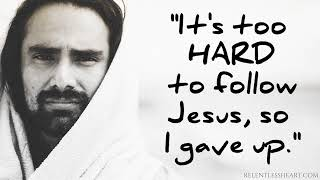Its Too Hard to Follow Jesus So I Gave Up