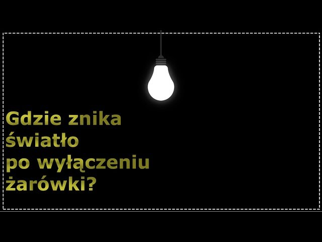 Gdzie znika światło po wyłączeniu żarówki?