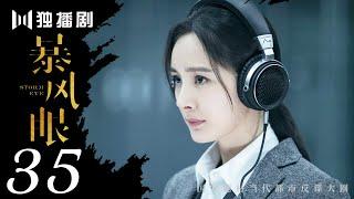 【FULL】暴风眼 35   Storm Eye 35(杨幂 / 张彬彬 / 刘芮麟 / 代斯 / 王东 / 王骁 / 石凉 / 施京明 / 章申 / 宁心 / 廖京生 / 易大千)