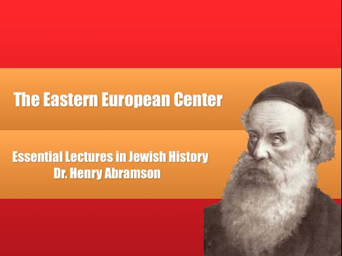 The Eastern European Center (Essential Lectures in Jewish History) Dr. Henry Abramson