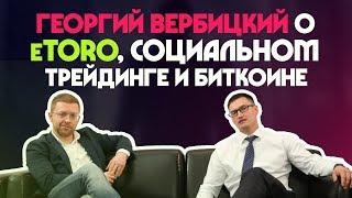 Георгий Вербицкий о eToro, криптовалютном буме, перспективах биткоина и о социальном трейдинге
