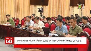 BẢN TIN 141   12.06.2018   Công an TP Hà Nội tăng cường an ninh cho mùa World cup 2018