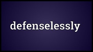 Defenselessly Meaning