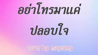 อย่าโทรมาแค่ปลอบใจ Cover by maprang
