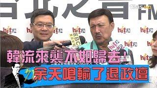 余天嗆:輸了退出政壇!卓榮泰「韓流來襲不如歸去」少康戰情室 20190307