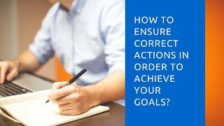 How to ensure correct actions, in order to achieve your goals?