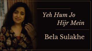 Yeh Hum Jo Hijr Mein | Bela Sulakhe