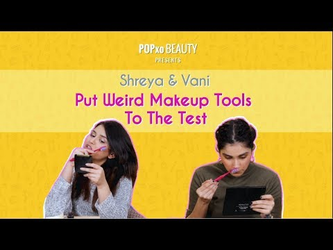 Shreya & Vani Put Weird Makeup Tools To The Test - POPxo Beauty