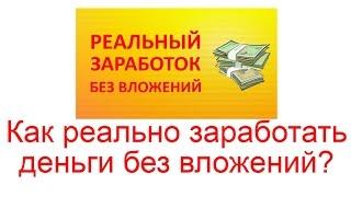 Как можно заработать в интернете реальные деньги, без вложений. Видео инструкция