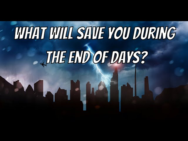 What Will Save You During The End Of Days?