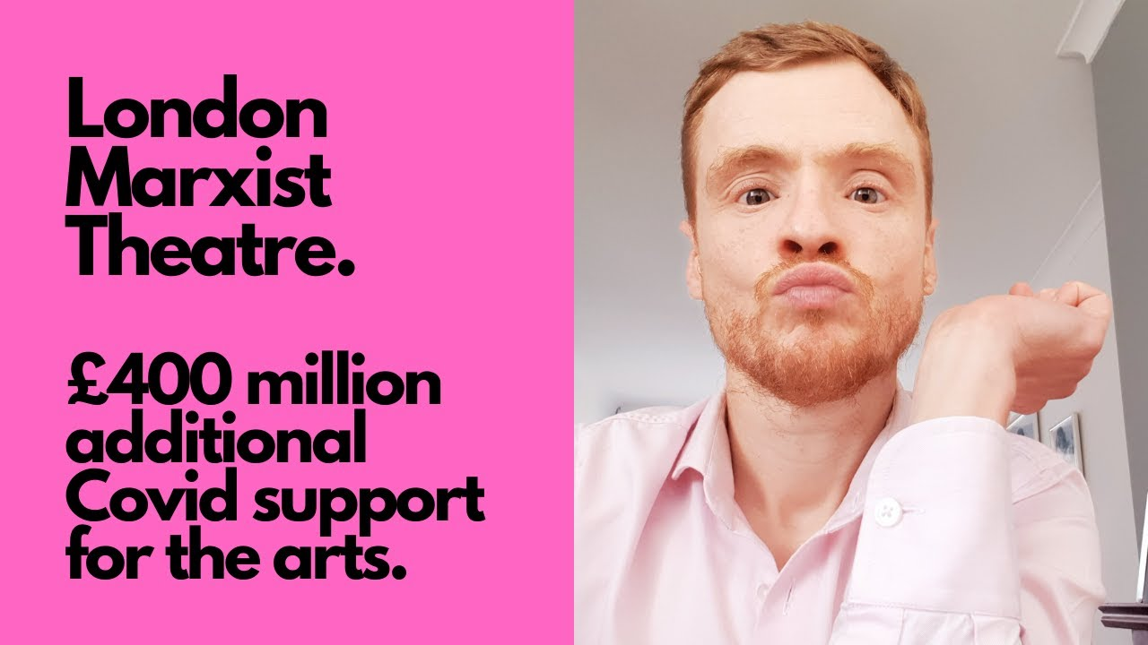The London Marxist Theatre- £400 million additional Covid support for the arts.