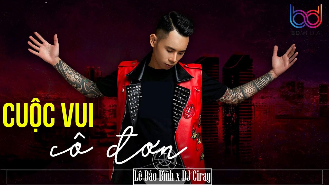 Cuộc Vui Cô Đơn Remix - Lê Bảo Bình [ Bản Mix CỰC PHIÊU ] DJ CIRAY | BD MEDIA