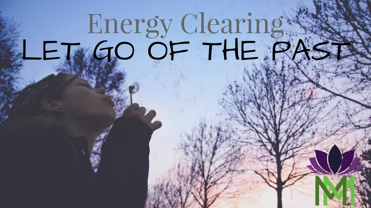 Guided Meditation and Energy Clearing to Let Go of the Past and Negative  Emotions